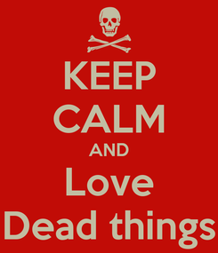 Poster: KEEP CALM AND Love Dead things