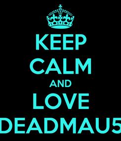 Poster: KEEP CALM AND LOVE DEADMAU5