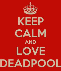 Poster: KEEP CALM AND LOVE DEADPOOL