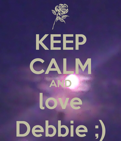 Poster: KEEP CALM AND love Debbie ;)