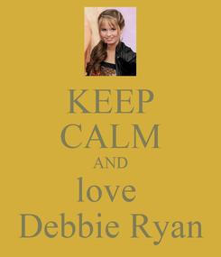Poster: KEEP CALM AND love  Debbie Ryan