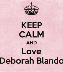 Poster: KEEP CALM AND Love Deborah Blando