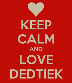 Poster: KEEP CALM AND LOVE DEDTIEK