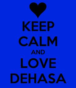 Poster: KEEP CALM AND LOVE DEHASA