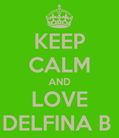 Poster: KEEP CALM AND LOVE DELFINA B