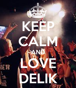 Poster: KEEP CALM AND LOVE DELIK