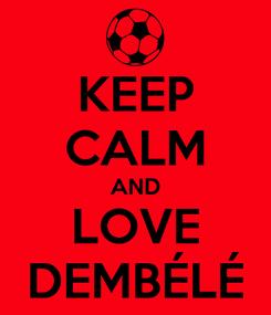 Poster: KEEP CALM AND LOVE DEMBÉLÉ