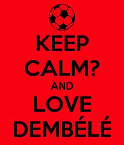 Poster: KEEP CALM? AND LOVE DEMBÉLÉ