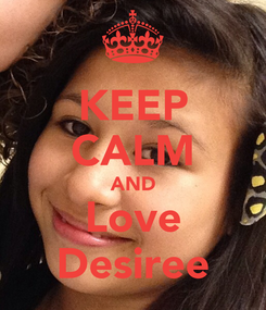 Poster: KEEP CALM AND Love Desiree