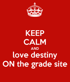 Poster: KEEP CALM AND love destiny ON the grade site