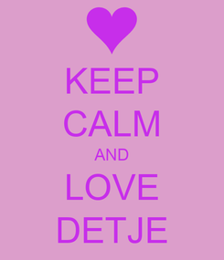 Poster: KEEP CALM AND LOVE DETJE