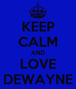 Poster: KEEP CALM AND LOVE DEWAYNE