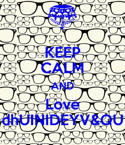 Poster: KEEP CALM AND Love dhUINIDEYV&QU
