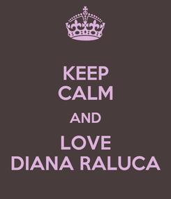 Poster: KEEP CALM AND LOVE DIANA RALUCA