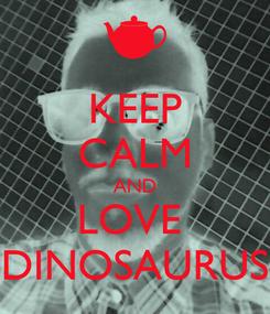 Poster: KEEP CALM AND LOVE  DINOSAURUS