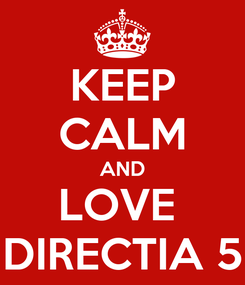 Poster: KEEP CALM AND LOVE  DIRECTIA 5
