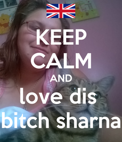 Poster: KEEP CALM AND love dis  bitch sharna