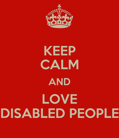 Poster: KEEP CALM AND LOVE DISABLED PEOPLE