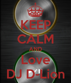 Poster: KEEP CALM AND Love DJ D-Lion
