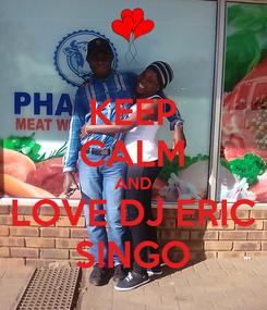 Poster: KEEP CALM AND LOVE DJ ERIC SINGO
