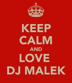 Poster: KEEP CALM AND LOVE  DJ MALEK