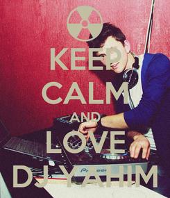 Poster: KEEP CALM AND LOVE DJ YAHIM