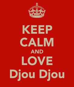 Poster: KEEP CALM AND LOVE Djou Djou