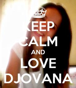 Poster: KEEP CALM AND LOVE DJOVANA