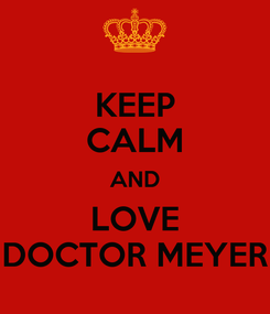 Poster: KEEP CALM AND LOVE DOCTOR MEYER