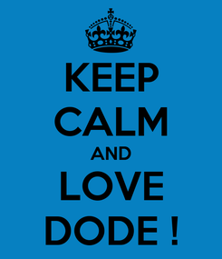 Poster: KEEP CALM AND LOVE DODE !