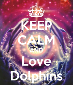 Poster: KEEP CALM AND Love Dolphins