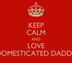 Poster: KEEP CALM AND LOVE DOMESTICATED DADDY