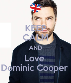 Poster: KEEP CALM AND Love  Dominic Cooper