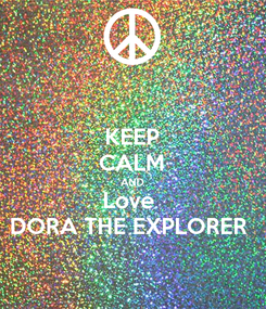 Poster: KEEP CALM AND Love  DORA THE EXPLORER
