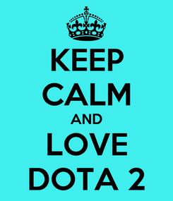 Poster: KEEP CALM AND LOVE DOTA 2