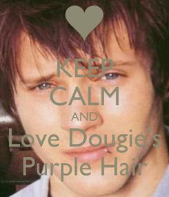 Poster: KEEP CALM AND Love Dougie's Purple Hair