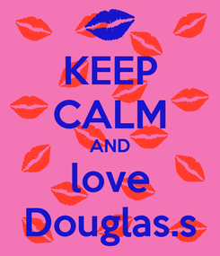 Poster: KEEP CALM AND love Douglas.s