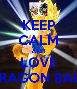 Poster: KEEP CALM AND LOVE DRAGON BALL