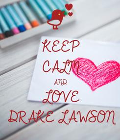 Poster: KEEP CALM AND LOVE DRAKE LAWSON