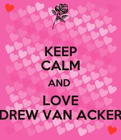 Poster: KEEP CALM AND  LOVE DREW VAN ACKER