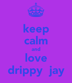 Poster: keep calm and love drippy  jay