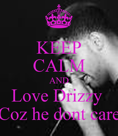 Poster: KEEP CALM AND Love Drizzy  Coz he dont care