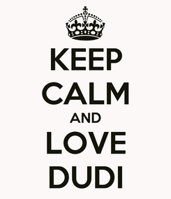 Poster: KEEP CALM AND LOVE DUDI