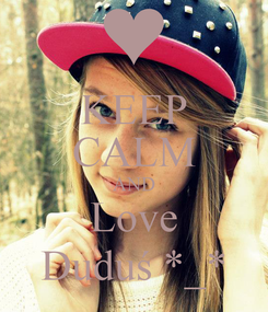 Poster: KEEP CALM AND Love Duduś *_*