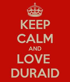 Poster: KEEP CALM AND LOVE  DURAID