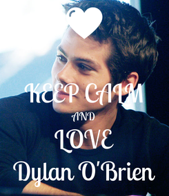 Poster:  KEEP CALM AND LOVE Dylan O'Brien