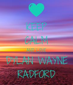 Poster: KEEP CALM AND LOVE DYLAN WAYNE RADFORD