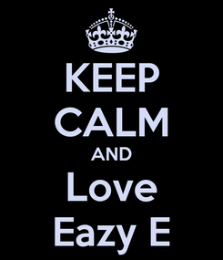 Poster: KEEP CALM AND Love Eazy E