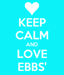 Poster: KEEP CALM AND LOVE EBBS'