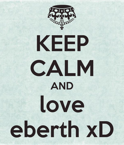 Poster: KEEP CALM AND love eberth xD